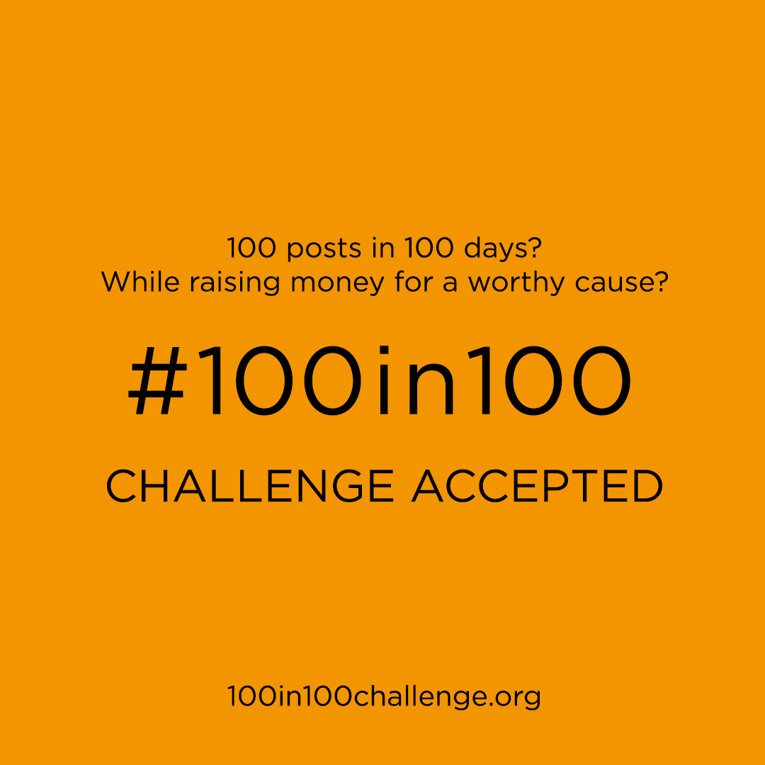 100 posts in 100 days while raising money for a worthy cause?  #100in100 Challenge accepted! www.100in100challenge.org